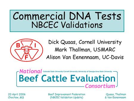 Quaas, Thallman & Van Eenennaam 20 April 2006 Choctaw, MS Beef Improvement Federation (NBCEC Validation Update) Commercial DNA Tests NBCEC Validations.
