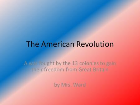 The American Revolution A war fought by the 13 colonies to gain their freedom from Great Britain by Mrs. Ward.