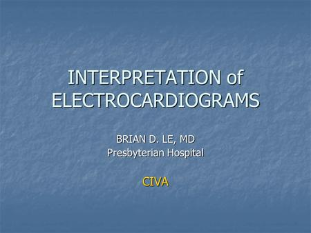 INTERPRETATION of ELECTROCARDIOGRAMS BRIAN D. LE, MD Presbyterian Hospital CIVA.