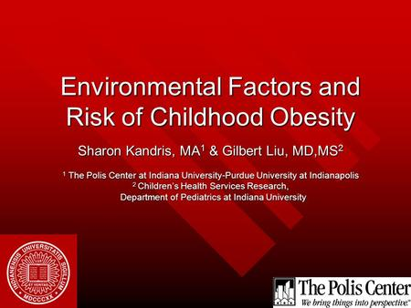 Environmental Factors and Risk of Childhood Obesity Sharon Kandris, MA 1 & Gilbert Liu, MD,MS 2 1 The Polis Center at Indiana University-Purdue University.
