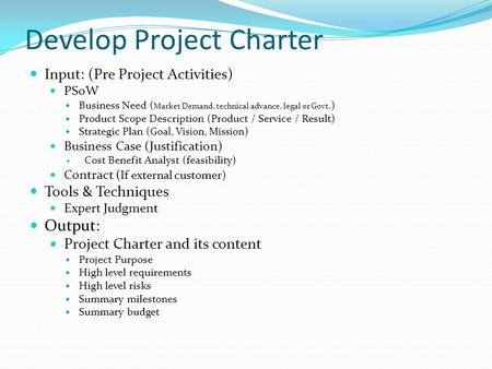 Develop Project Charter Input: (Pre Project Activities) PSoW Business Need ( Market Demand, technical advance, legal or Govt.) Product Scope Description.