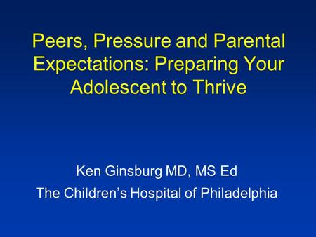 Peers, Pressure and Parental Expectations: Preparing Your Adolescent to Thrive Ken Ginsburg MD, MS Ed The Children's Hospital of Philadelphia.