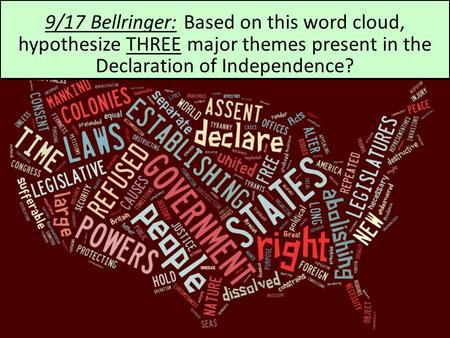 09/17 Bellringer 9/17 Bellringer: Based on this word cloud, hypothesize THREE major themes present in the Declaration of Independence?