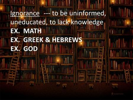 --- to be uninformed, uneducated, to lack knowledge Ignorance EX. MATH EX. GREEK & HEBREWS EX. GOD.