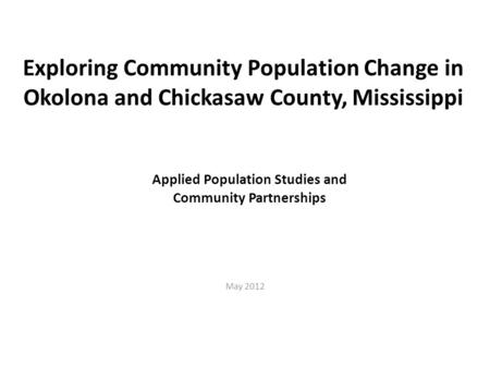 Exploring Community Population Change in Okolona and Chickasaw County, Mississippi May 2012 Applied Population Studies and Community Partnerships.