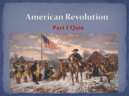 Part I Quiz. EXCEPT #1 All of these are advantages the British had over the Americans at the start of the war EXCEPT: a) Military experience b) Leadership.
