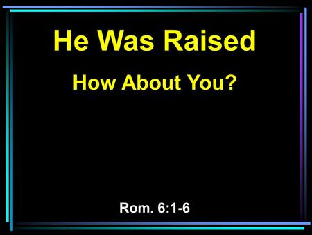 He Was Raised How About You? Rom. 6:1-6. 1 What shall we say then? Shall we continue in sin that grace may abound? 2 Certainly not! How shall we who died.