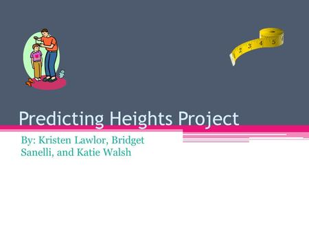 Predicting Heights Project By: Kristen Lawlor, Bridget Sanelli, and Katie Walsh.