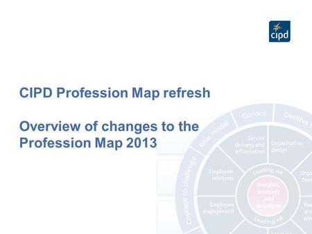 CIPD Profession Map refresh Overview of changes to the Profession Map 2013.