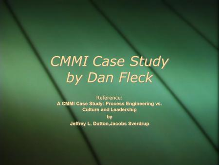 CMMI Case Study by Dan Fleck Reference: A CMMI Case Study: Process Engineering vs. Culture and Leadership by Jeffrey L. Dutton,Jacobs Sverdrup Reference: