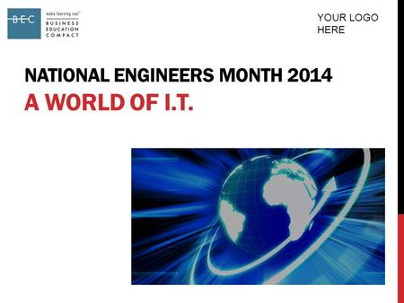 NATIONAL ENGINEERS MONTH 2014 A WORLD OF I.T. YOUR LOGO HERE.