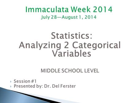 Statistics: Analyzing 2 Categorical Variables MIDDLE SCHOOL LEVEL  Session #1  Presented by: Dr. Del Ferster.