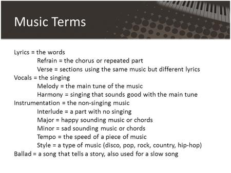 Music Terms Lyrics = the words Refrain = the chorus or repeated part Verse = sections using the same music but different lyrics Vocals = the singing Melody.