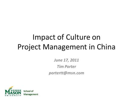 School of Management Impact of Culture on Project Management in China June 17, 2011 Tim Porter