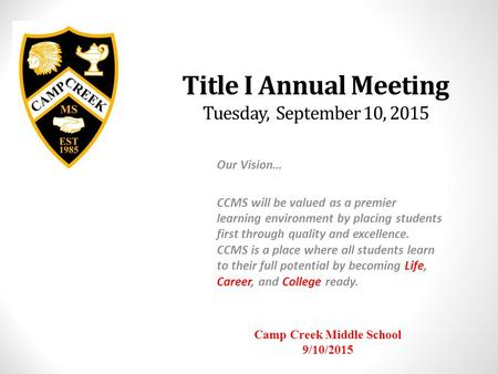 Title I Annual Meeting Tuesday, September 10, 2015 Our Vision… CCMS will be valued as a premier learning environment by placing students first through.