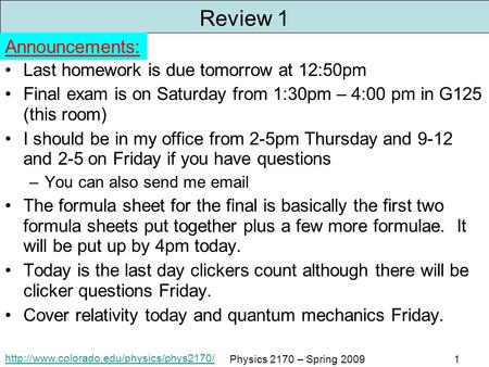 Physics 2170 – Spring 20091 Review 1 Last homework is due tomorrow at 12:50pm Final exam is on Saturday from.