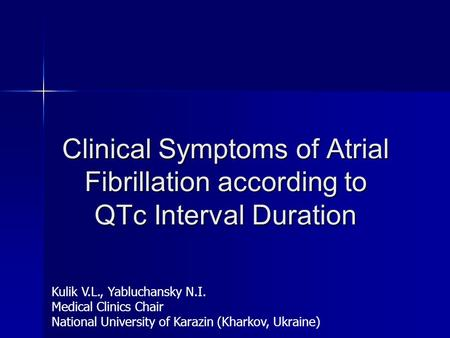 Clinical Symptoms of Atrial Fibrillation according to QTc Interval Duration Kulik V.L., Yabluchansky N.I. Medical Clinics Chair National University of.
