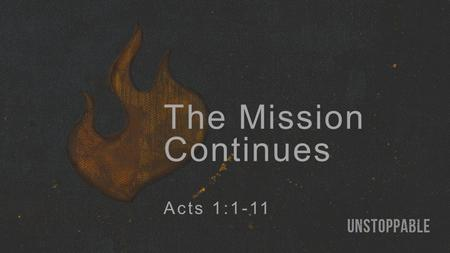 The Mission Continues Acts 1:1-11. Jesus' Mission Continues: Through God's people (2b-8). By the Holy Spirit's power (2b, 5, 8).
