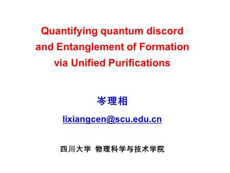 Quantifying quantum discord and Entanglement of Formation via Unified Purifications 岑理相 四川大学 物理科学与技术学院.