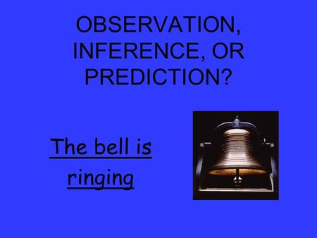OBSERVATION, INFERENCE, OR PREDICTION? The bell is ringing.