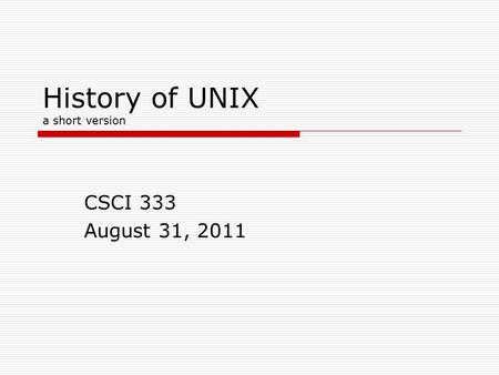 History of UNIX a short version CSCI 333 August 31, 2011.