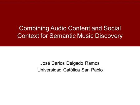 Combining Audio Content and Social Context for Semantic Music Discovery José Carlos Delgado Ramos Universidad Católica San Pablo.
