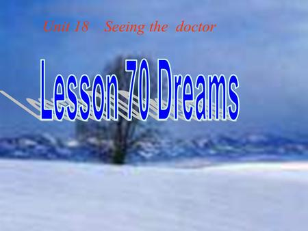 Unit 18 Seeing the doctor. Do you often have dreams? Do you remember your nicest /worst dream ? dream n. 梦 梦想. v. 做梦, 向往 Worst adj. 最坏的,最恶 劣的( ill, badly,bad.