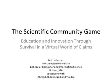 The Scientific Community Game Education and Innovation Through Survival in a Virtual World of Claims Karl Lieberherr Northeastern University College of.