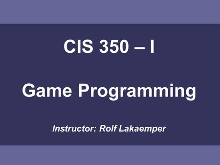 CIS 350 – I Game Programming Instructor: Rolf Lakaemper.