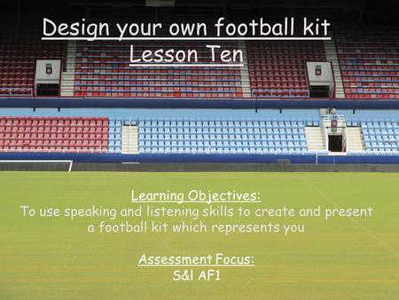 Design your own football kit Lesson Ten Learning Objectives: To use speaking and listening skills to create and present a football kit which represents.