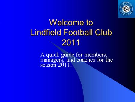 Welcome to Lindfield Football Club 2011 A quick guide for members, managers, and coaches for the season 2011.