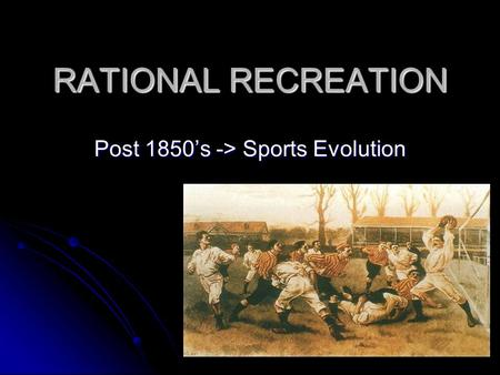 RATIONAL RECREATION Post 1850's -> Sports Evolution.