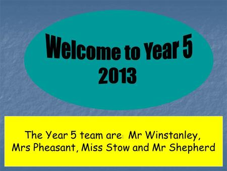 The Year 5 team are : Mr Winstanley, Mrs Pheasant, Miss Stow and Mr Shepherd.