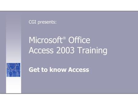 Microsoft ® Office Access 2003 Training Get to know Access CGI presents: