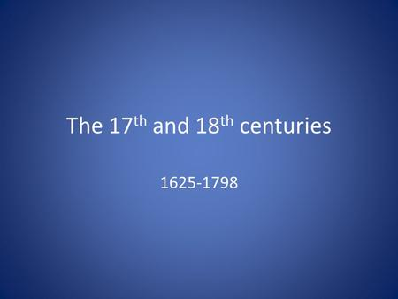 The 17 th and 18 th centuries 1625-1798. This multimedia presentation was created following the Fair Use Guidelines for Educational Multimedia. Certain.