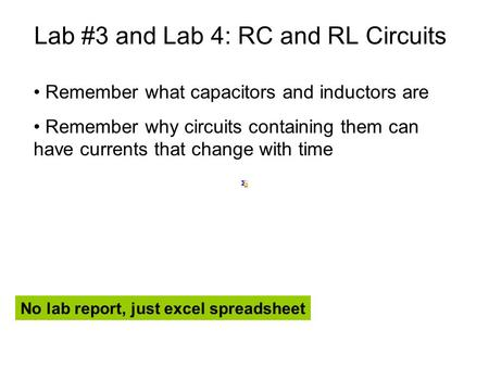 Lab #3 and Lab 4: RC and RL Circuits Remember what capacitors and inductors are Remember why circuits containing them can have currents that change with.