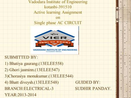 Vadodara Institute of Engineering kotanbi-391510 Active learning Assignment on Single phase AC CIRCUIT SUBMITTED BY: 1) Bhatiya gaurang.(13ELEE558) 2)