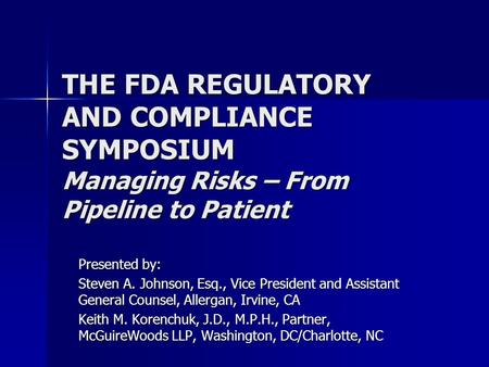 THE FDA REGULATORY AND COMPLIANCE SYMPOSIUM Managing Risks – From Pipeline to Patient Presented by: Steven A. Johnson, Esq., Vice President and Assistant.