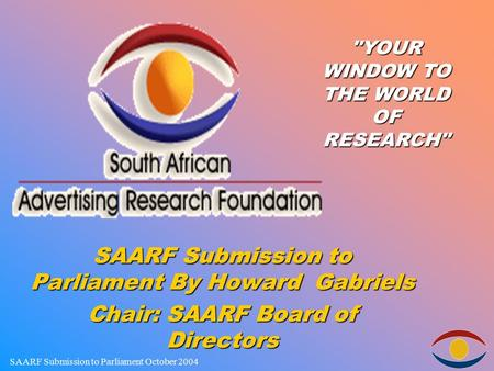 SAARF Submission to Parliament October 2004 SAARF Submission to Parliament By Howard Gabriels Chair: SAARF Board of Directors YOUR WINDOW TO THE WORLD.