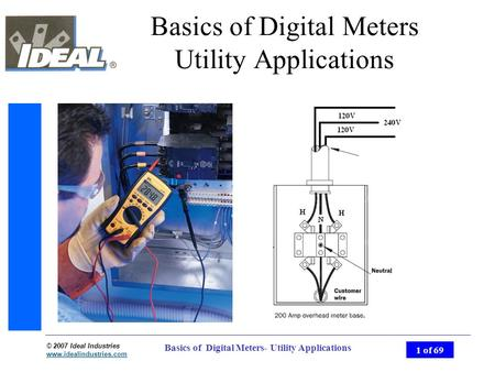 © 2007 Ideal Industries www.idealindustries.com 1 of 69 Basics of Digital Meters- Utility Applications Basics of Digital Meters Utility Applications.