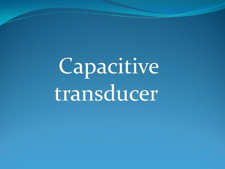 Capacitive transducer. We know that : C=kЄ° (A/d) Where : K=dielectric constant Є° =8.854 *10^-12 D=distance between the plates A=the area over lapping.