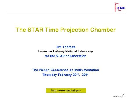 JT: 1 The Berkeley Lab O STAR The STAR Time Projection Chamber Jim Thomas Lawrence Berkeley National Laboratory for the STAR collaboration The Vienna Conference.
