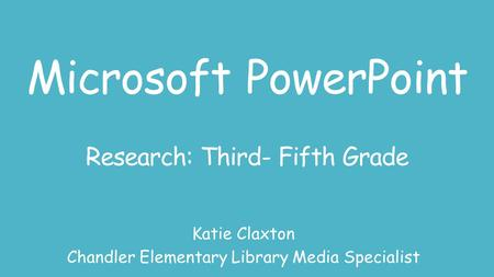 Microsoft PowerPoint Research: Third- Fifth Grade Katie Claxton Chandler Elementary Library Media Specialist.