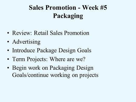 Sales Promotion - Week #5 Packaging Review: Retail Sales Promotion Advertising Introduce Package Design Goals Term Projects: Where are we? Begin work on.