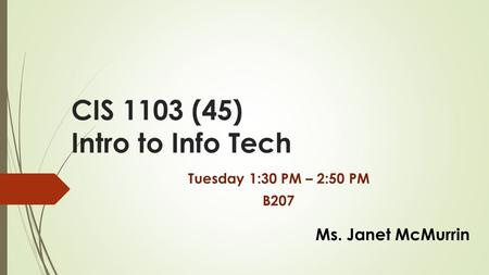 CIS 1103 (45) Intro to Info Tech Tuesday 1:30 PM – 2:50 PM B207 Ms. Janet McMurrin.