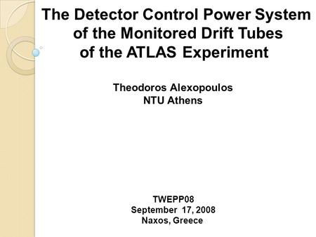 The Detector Control Power System of the Monitored Drift Tubes of the ATLAS Experiment Theodoros Alexopoulos NTU Athens TWEPP08 September 17, 2008 Naxos,
