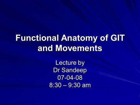 Functional Anatomy of GIT and Movements Lecture by Dr Sandeep 07-04-08 8:30 – 9:30 am.