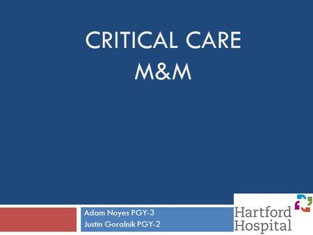 CRITICAL CARE M&M Adam Noyes PGY-3 Justin Goralnik PGY-2.