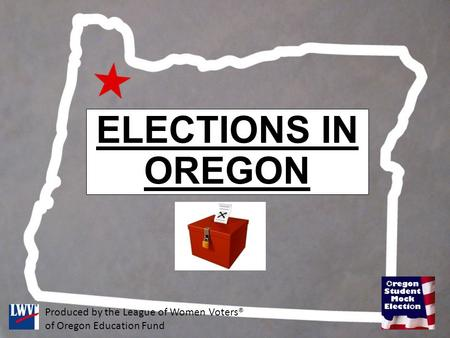 ELECTIONS IN OREGON Produced by the League of Women Voters® of Oregon Education Fund.