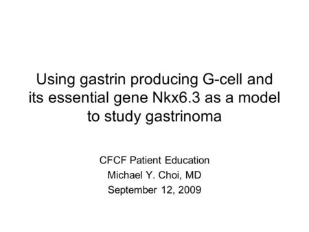 CFCF Patient Education Michael Y. Choi, MD September 12, 2009 Using gastrin producing G-cell and its essential gene Nkx6.3 as a model to study gastrinoma.